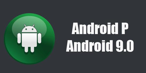آغاز کار گوگل برای اندروید 9.0 به صورت رسمی اعلام شد - Android P 9.0